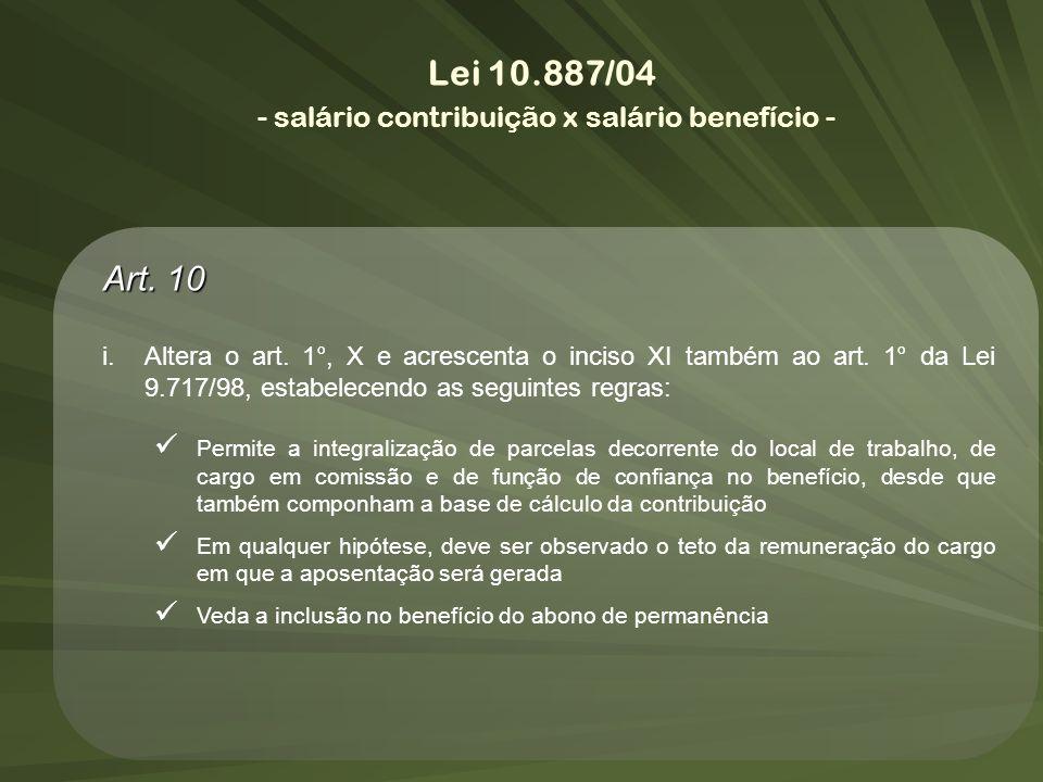 Lei 10.887/04 - salário contribuição x salário benefício - Art. 10 i.Altera o art. 1°, X e acrescenta o inciso XI também ao art. 1° da Lei 9.717/98, e