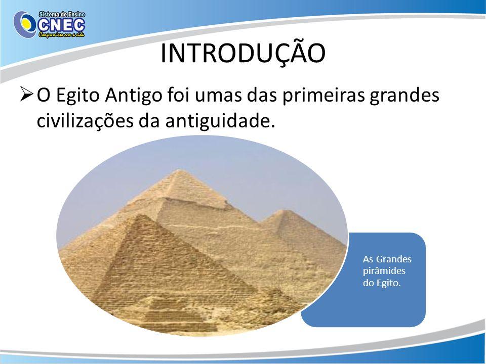 INTRODUÇÃO O Egito Antigo foi umas das primeiras grandes civilizações da antiguidade. As Grandes pirâmides do Egito.