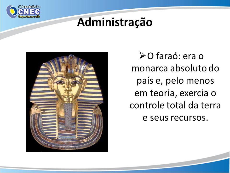 Administração O faraó: era o monarca absoluto do país e, pelo menos em teoria, exercia o controle total da terra e seus recursos.