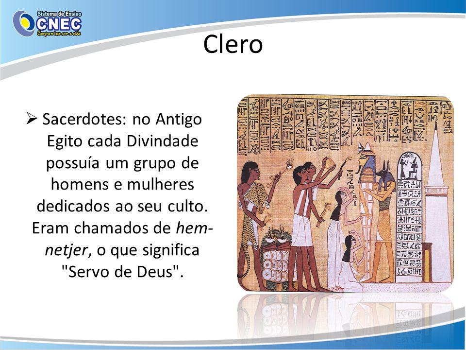 Clero Sacerdotes: no Antigo Egito cada Divindade possuía um grupo de homens e mulheres dedicados ao seu culto. Eram chamados de hem- netjer, o que sig