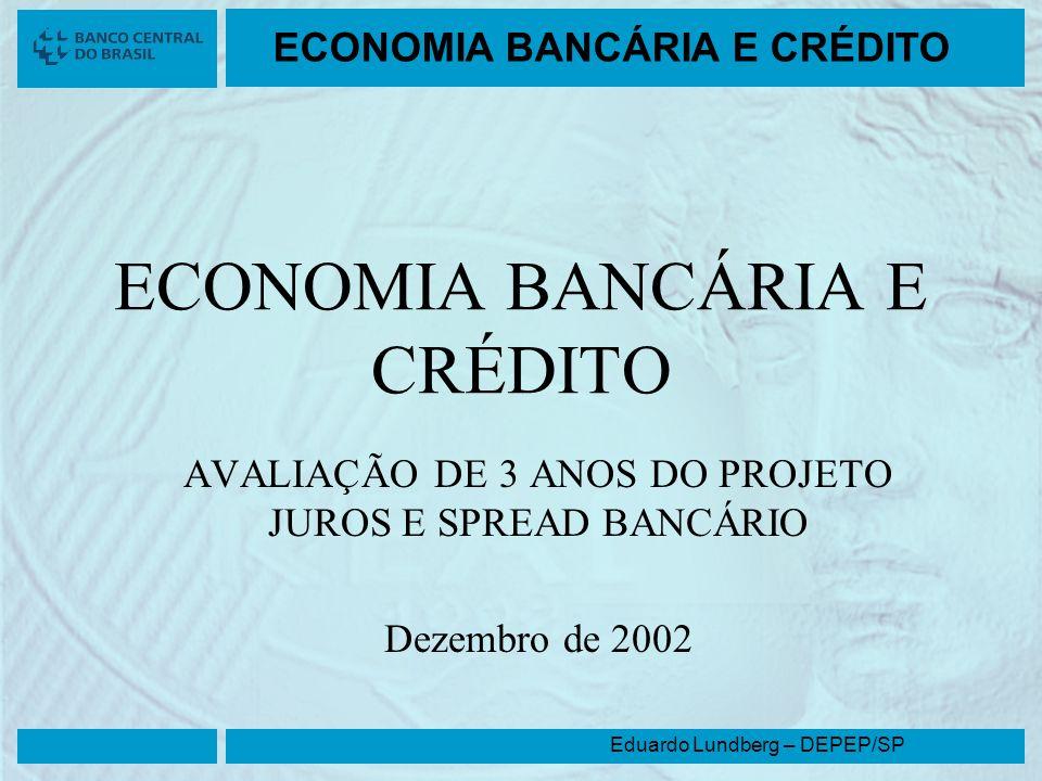 Eduardo Lundberg – DEPEP/SP ECONOMIA BANCÁRIA E CRÉDITO AVALIAÇÃO DE 3 ANOS DO PROJETO JUROS E SPREAD BANCÁRIO Dezembro de 2002