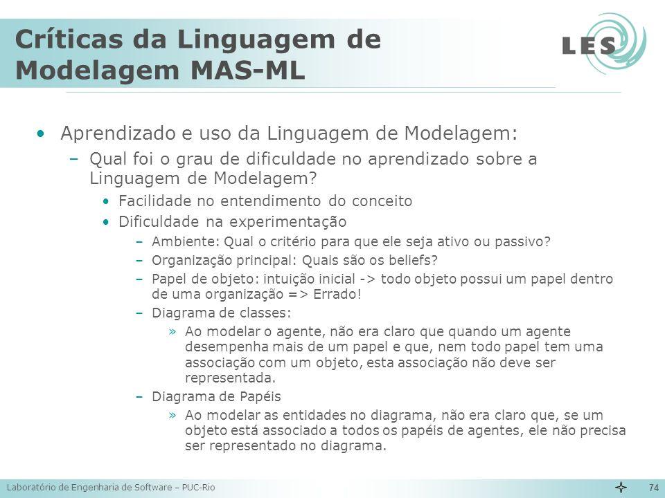 Laboratório de Engenharia de Software – PUC-Rio 74 Críticas da Linguagem de Modelagem MAS-ML Aprendizado e uso da Linguagem de Modelagem: –Qual foi o