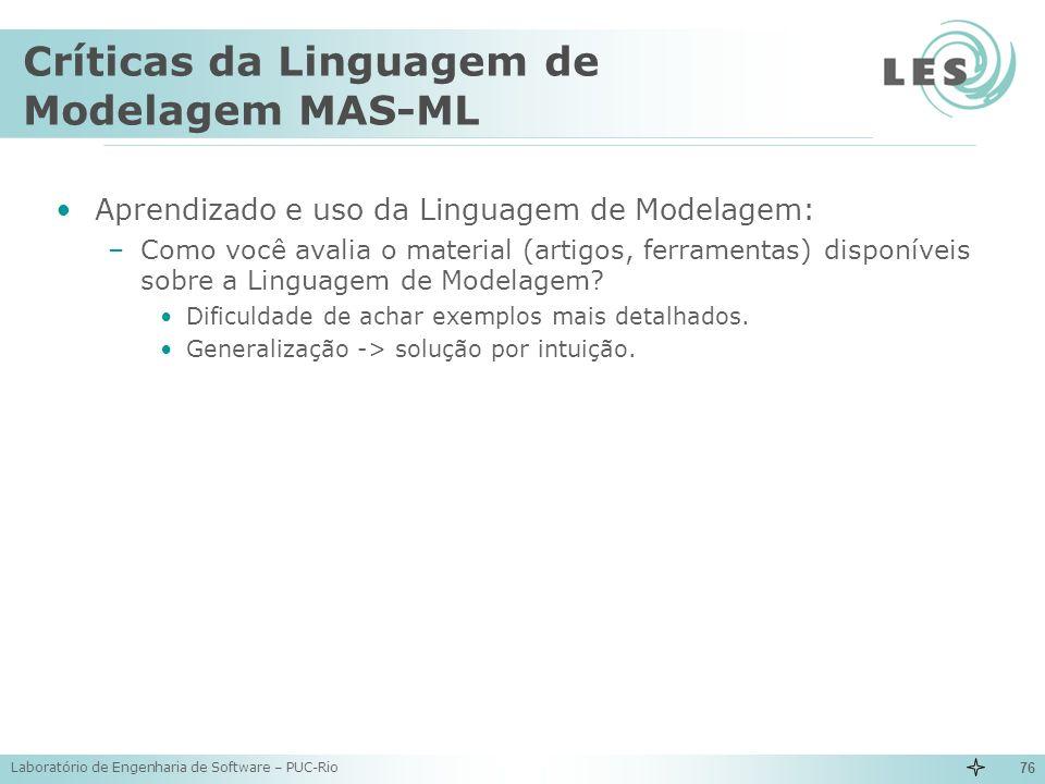Laboratório de Engenharia de Software – PUC-Rio 76 Críticas da Linguagem de Modelagem MAS-ML Aprendizado e uso da Linguagem de Modelagem: –Como você a