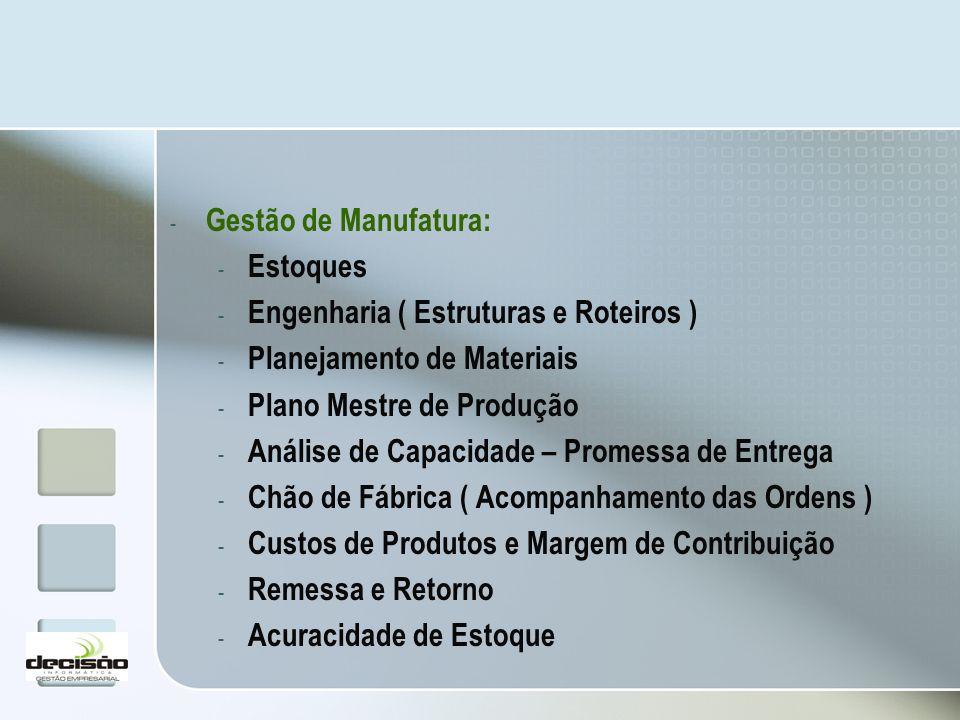 - Gestão de Manufatura: - Estoques - Engenharia ( Estruturas e Roteiros ) - Planejamento de Materiais - Plano Mestre de Produção - Análise de Capacida