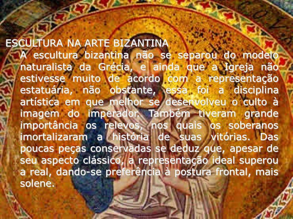 ESCULTURA NA ARTE BIZANTINA A escultura bizantina não se separou do modelo naturalista da Grécia, e ainda que a Igreja não estivesse muito de acordo c