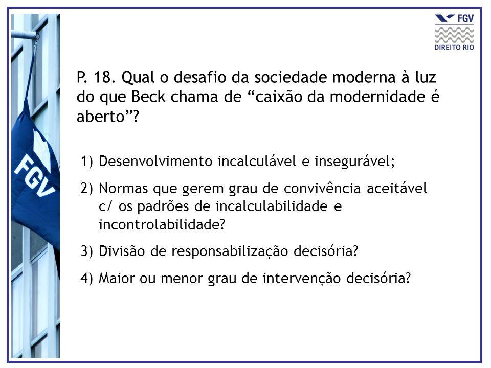 P. 18. Qual o desafio da sociedade moderna à luz do que Beck chama de caixão da modernidade é aberto? 1)Desenvolvimento incalculável e insegurável; 2)