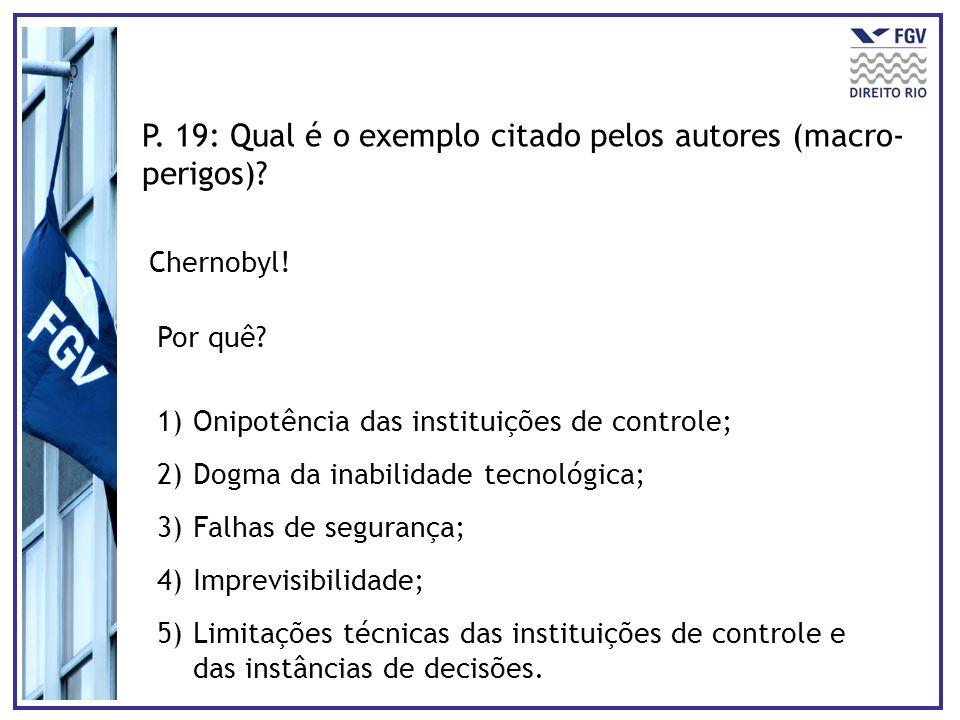 P. 19: Qual é o exemplo citado pelos autores (macro- perigos)? Chernobyl! Por quê? 1)Onipotência das instituições de controle; 2)Dogma da inabilidade