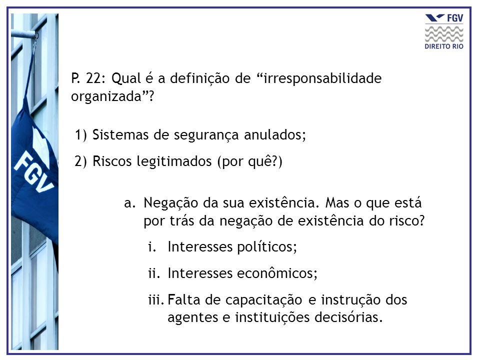 P. 22: Qual é a definição de irresponsabilidade organizada? 1)Sistemas de segurança anulados; 2)Riscos legitimados (por quê?) a.Negação da sua existên