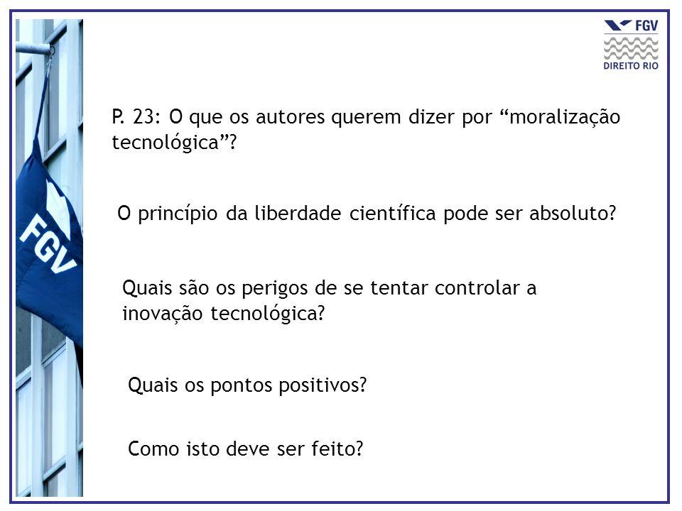 P. 23: O que os autores querem dizer por moralização tecnológica? O princípio da liberdade científica pode ser absoluto? Quais são os perigos de se te