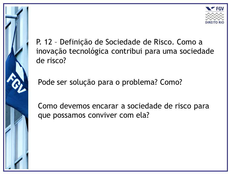 P. 12 – Definição de Sociedade de Risco. Como a inovação tecnológica contribui para uma sociedade de risco? Pode ser solução para o problema? Como? Co