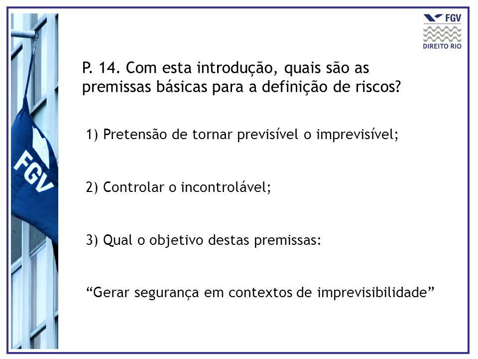 P. 14. Com esta introdução, quais são as premissas básicas para a definição de riscos? 1) Pretensão de tornar previsível o imprevisível; 2) Controlar