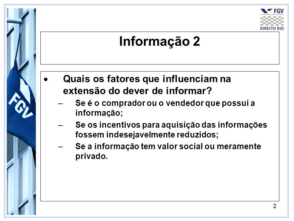 2 Informação 2 Quais os fatores que influenciam na extensão do dever de informar? –Se é o comprador ou o vendedor que possui a informação; –Se os ince