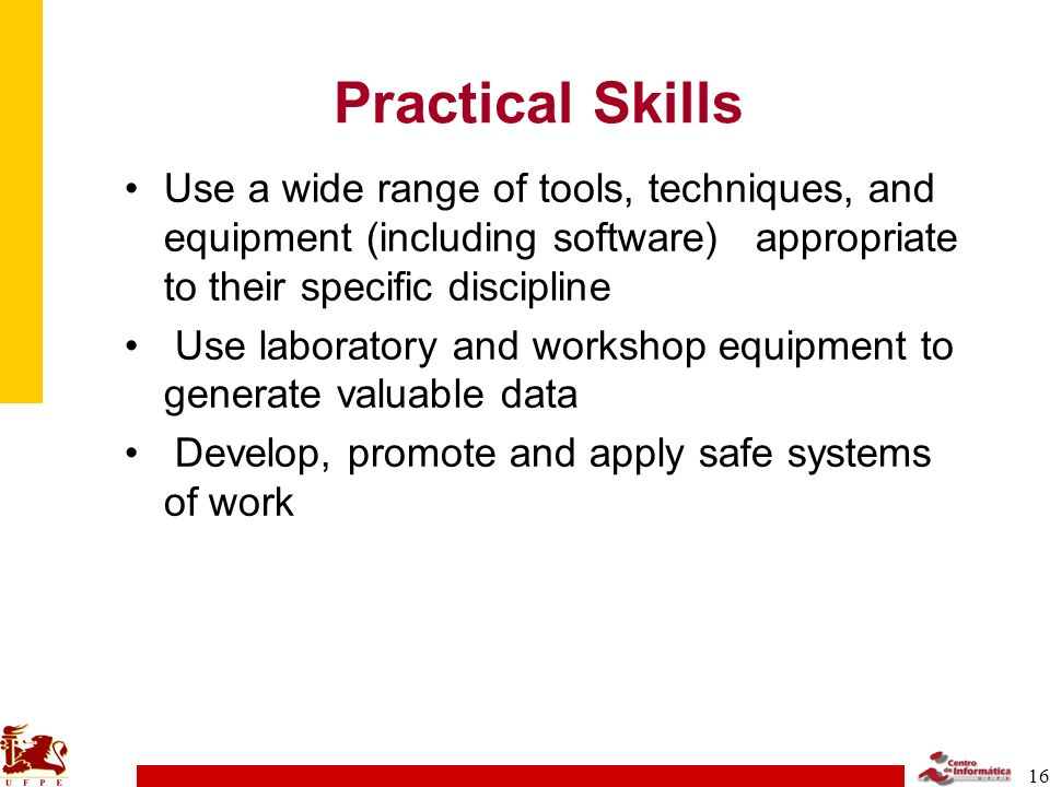 16 Practical Skills Use a wide range of tools, techniques, and equipment (including software) appropriate to their specific discipline Use laboratory and workshop equipment to generate valuable data Develop, promote and apply safe systems of work