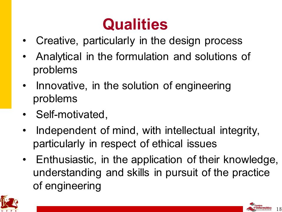18 Qualities Creative, particularly in the design process Analytical in the formulation and solutions of problems Innovative, in the solution of engineering problems Self-motivated, Independent of mind, with intellectual integrity, particularly in respect of ethical issues Enthusiastic, in the application of their knowledge, understanding and skills in pursuit of the practice of engineering