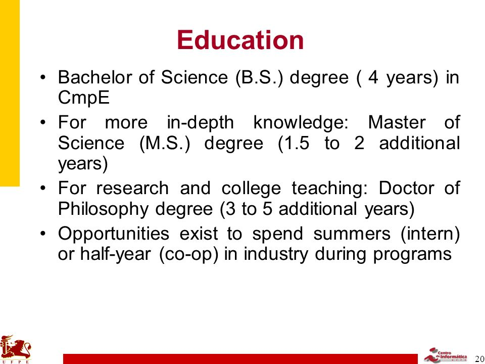 20 Education Bachelor of Science (B.S.) degree ( 4 years) in CmpE For more in-depth knowledge: Master of Science (M.S.) degree (1.5 to 2 additional years) For research and college teaching: Doctor of Philosophy degree (3 to 5 additional years) Opportunities exist to spend summers (intern) or half-year (co-op) in industry during programs