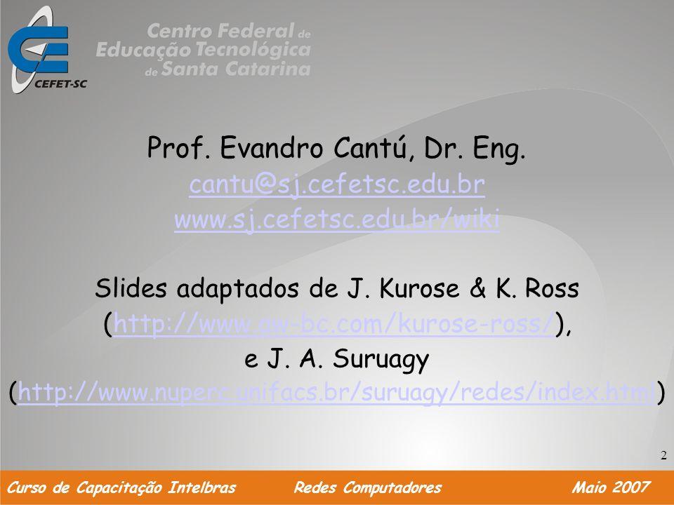 2 Prof. Evandro Cantú, Dr. Eng. cantu@sj.cefetsc.edu.br www.sj.cefetsc.edu.br/wiki Slides adaptados de J. Kurose & K. Ross (http://www.aw-bc.com/kuros