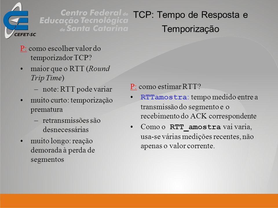 TCP: Tempo de Resposta e Temporização P: como escolher valor do temporizador TCP? maior que o RTT (Round Trip Time) –note: RTT pode variar muito curto