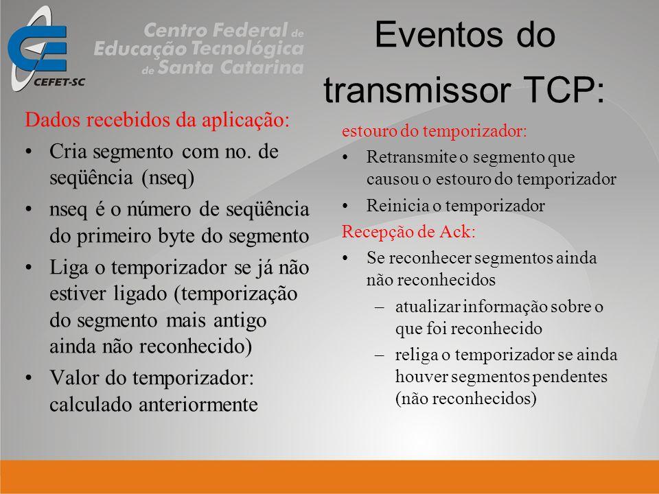 Eventos do transmissor TCP: Dados recebidos da aplicação: Cria segmento com no. de seqüência (nseq) nseq é o número de seqüência do primeiro byte do s