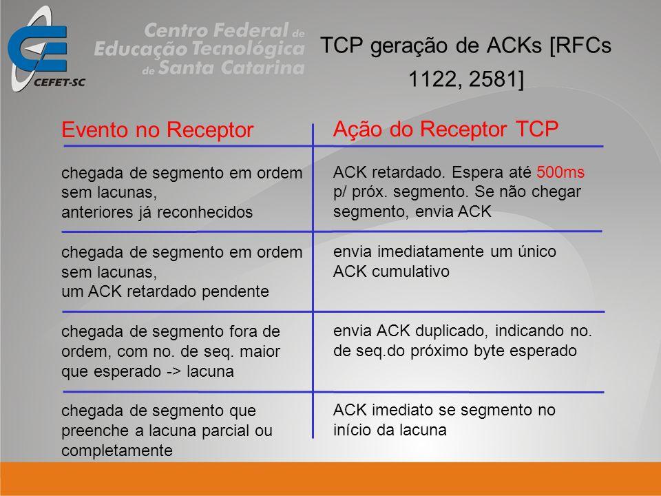 TCP geração de ACKs [RFCs 1122, 2581] Evento no Receptor chegada de segmento em ordem sem lacunas, anteriores já reconhecidos chegada de segmento em o