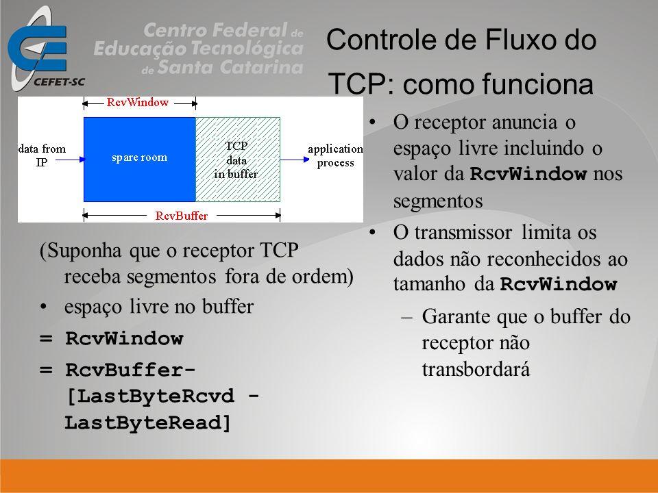 Controle de Fluxo do TCP: como funciona (Suponha que o receptor TCP receba segmentos fora de ordem) espaço livre no buffer = RcvWindow = RcvBuffer- [L