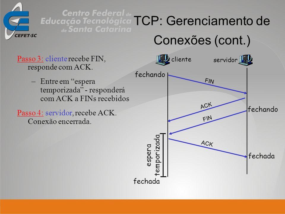 TCP: Gerenciamento de Conexões (cont.) Passo 3: cliente recebe FIN, responde com ACK. –Entre em espera temporizada - responderá com ACK a FINs recebid