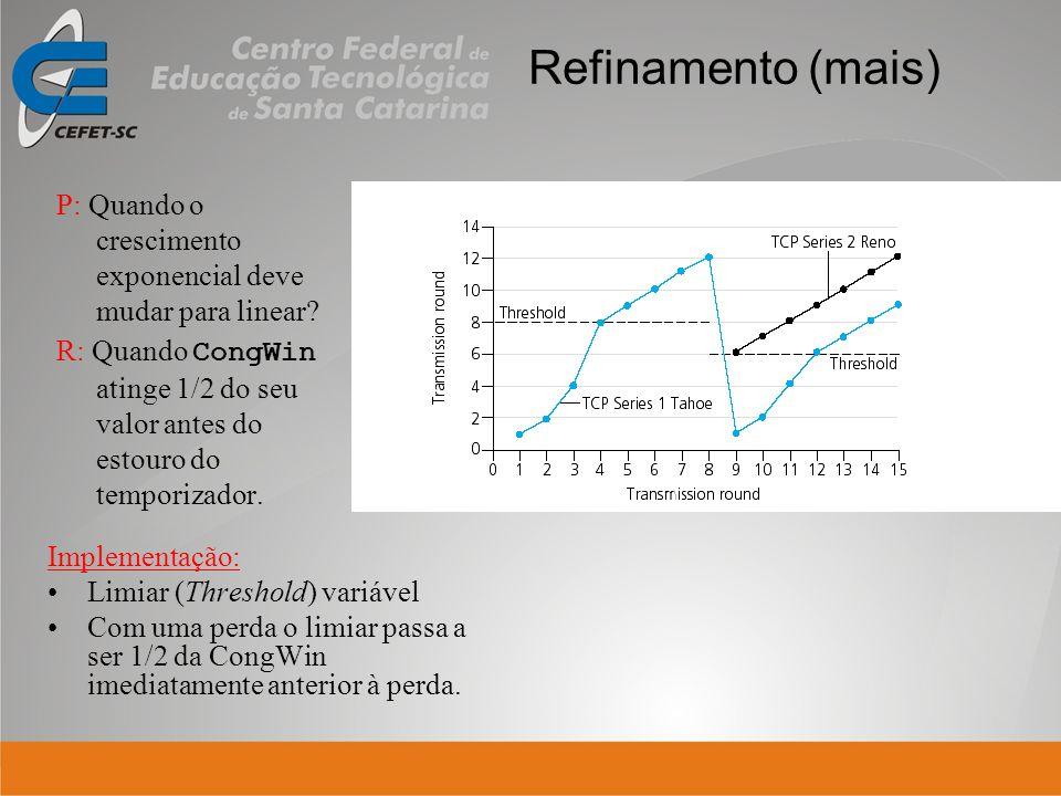 Refinamento (mais) P: Quando o crescimento exponencial deve mudar para linear? R: Quando CongWin atinge 1/2 do seu valor antes do estouro do temporiza