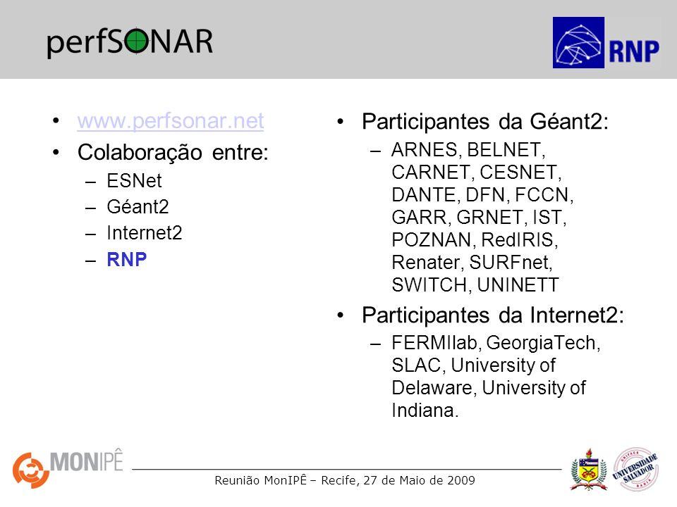Reunião MonIPÊ – Recife, 27 de Maio de 2009 www.perfsonar.net Colaboração entre: –ESNet –Géant2 –Internet2 –RNP Participantes da Géant2: –ARNES, BELNE