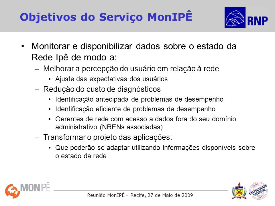 Reunião MonIPÊ – Recife, 27 de Maio de 2009 Objetivos do Serviço MonIPÊ Monitorar e disponibilizar dados sobre o estado da Rede Ipê de modo a: –Melhor