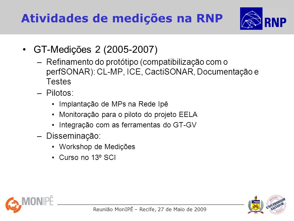 Reunião MonIPÊ – Recife, 27 de Maio de 2009 Atividades de medições na RNP GT-Medições 2 (2005-2007) –Refinamento do protótipo (compatibilização com o
