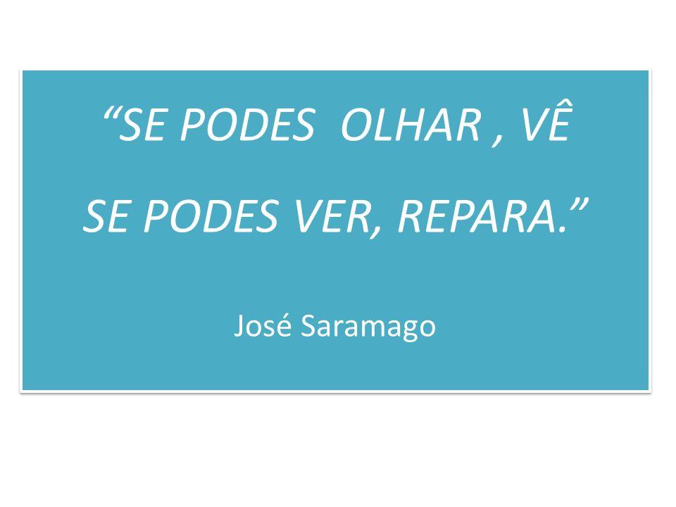 SE PODES OLHAR, VÊ SE PODES VER, REPARA. José Saramago SE PODES OLHAR, VÊ SE PODES VER, REPARA. José Saramago