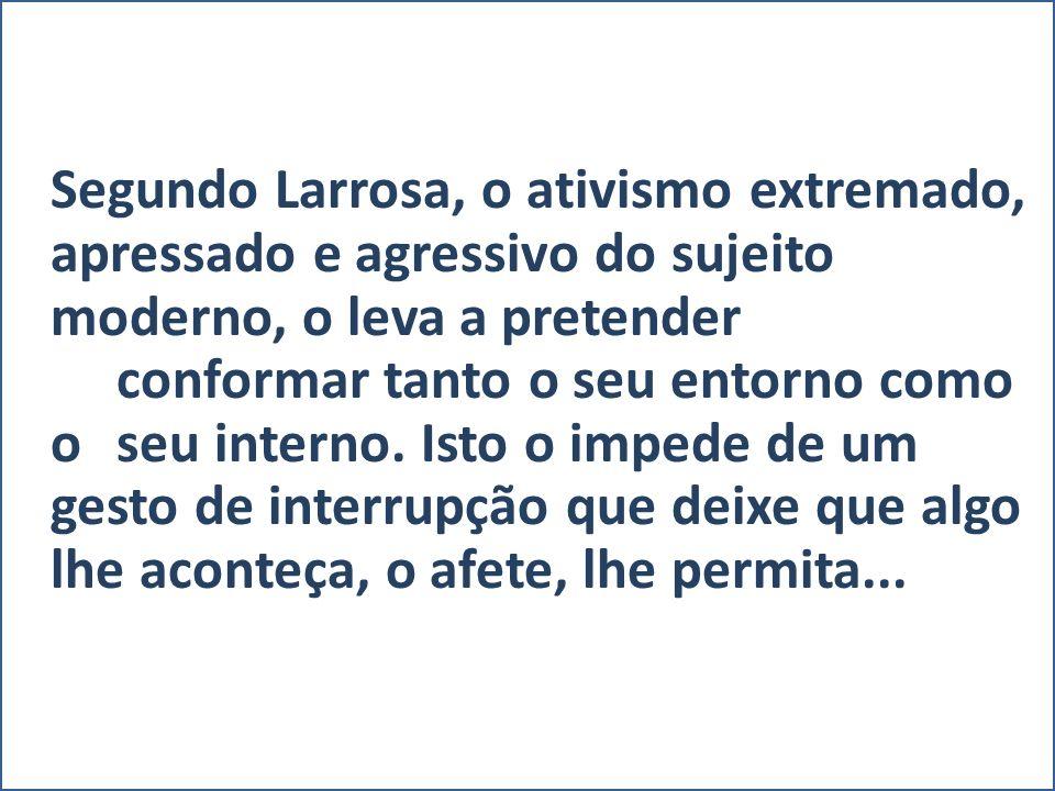Segundo Larrosa, o ativismo extremado, apressado e agressivo do sujeito moderno, o leva a pretender conformar tanto o seu entorno como o seu interno.
