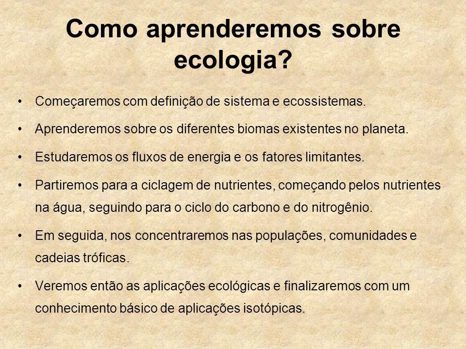 Como aprenderemos sobre ecologia? Começaremos com definição de sistema e ecossistemas. Aprenderemos sobre os diferentes biomas existentes no planeta.