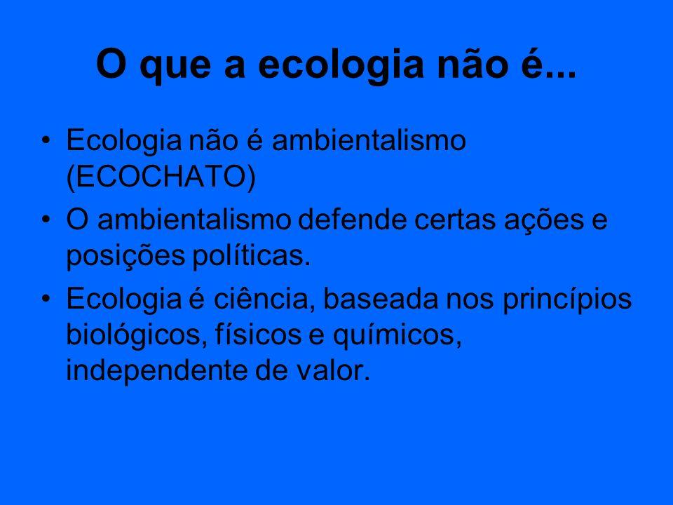 O que a ecologia não é... Ecologia não é ambientalismo (ECOCHATO) O ambientalismo defende certas ações e posições políticas. Ecologia é ciência, basea