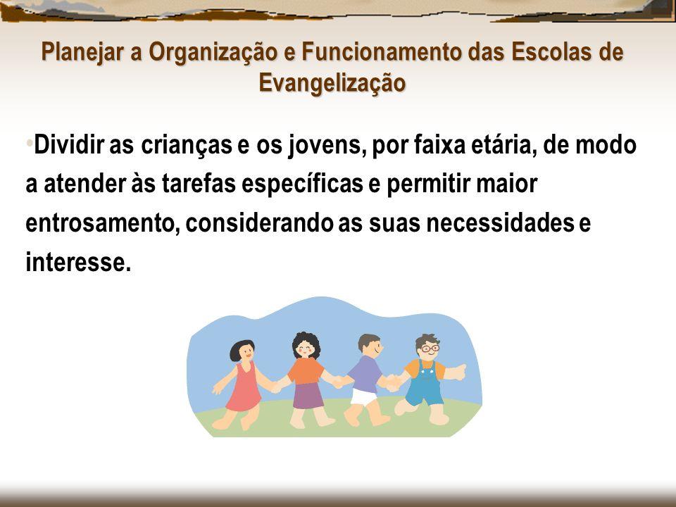 Planejar a Organização e Funcionamento das Escolas de Evangelização Dividir as crianças e os jovens, por faixa etária, de modo a atender às tarefas es
