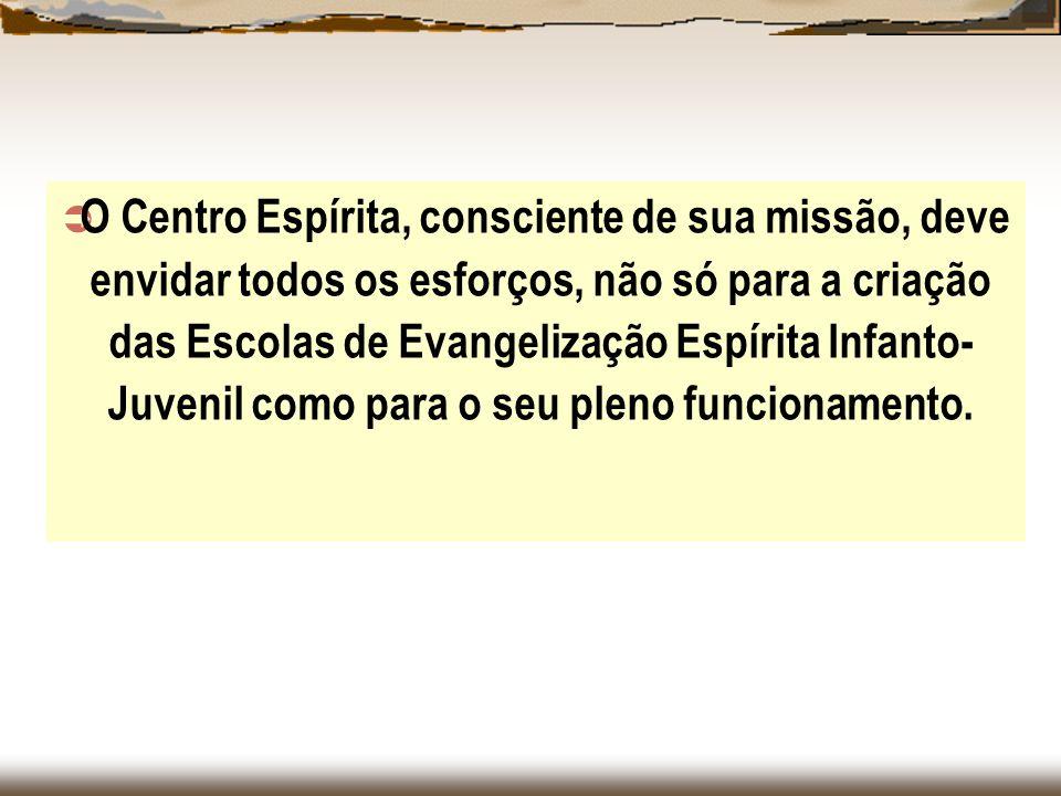 O Centro Espírita, consciente de sua missão, deve envidar todos os esforços, não só para a criação das Escolas de Evangelização Espírita Infanto- Juve
