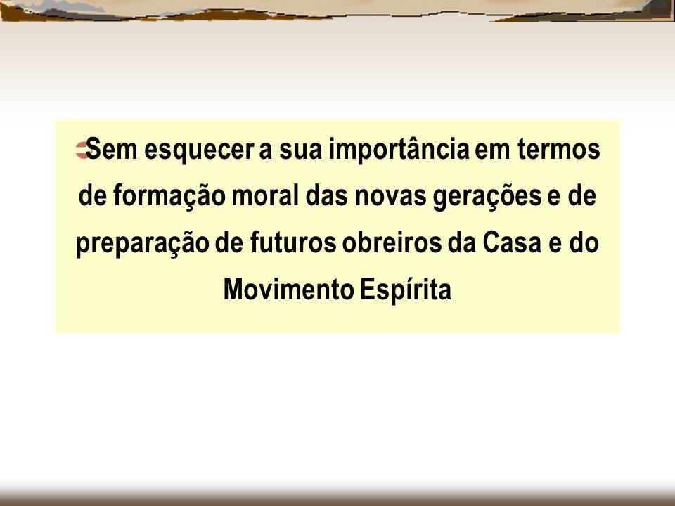 Sem esquecer a sua importância em termos de formação moral das novas gerações e de preparação de futuros obreiros da Casa e do Movimento Espírita