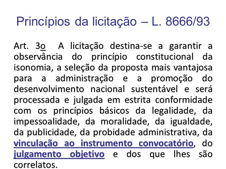Princípios da licitação – L. 8666/93 Art. 3o A licitação destina-se a garantir a observância do princípio constitucional da isonomia, a seleção da pro