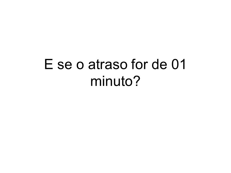 E se o atraso for de 01 minuto?