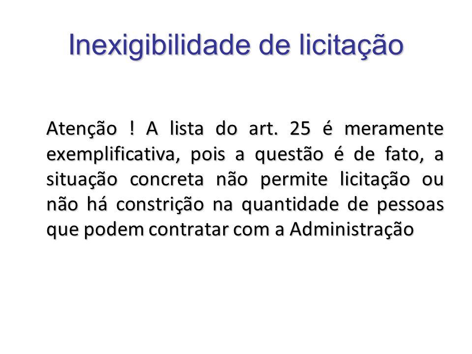 Inexigibilidade de licitação Atenção ! A lista do art. 25 é meramente exemplificativa, pois a questão é de fato, a situação concreta não permite licit