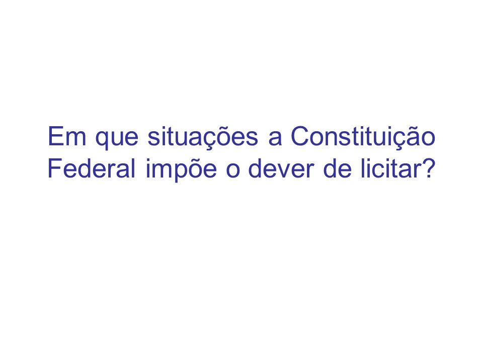 Em que situações a Constituição Federal impõe o dever de licitar?