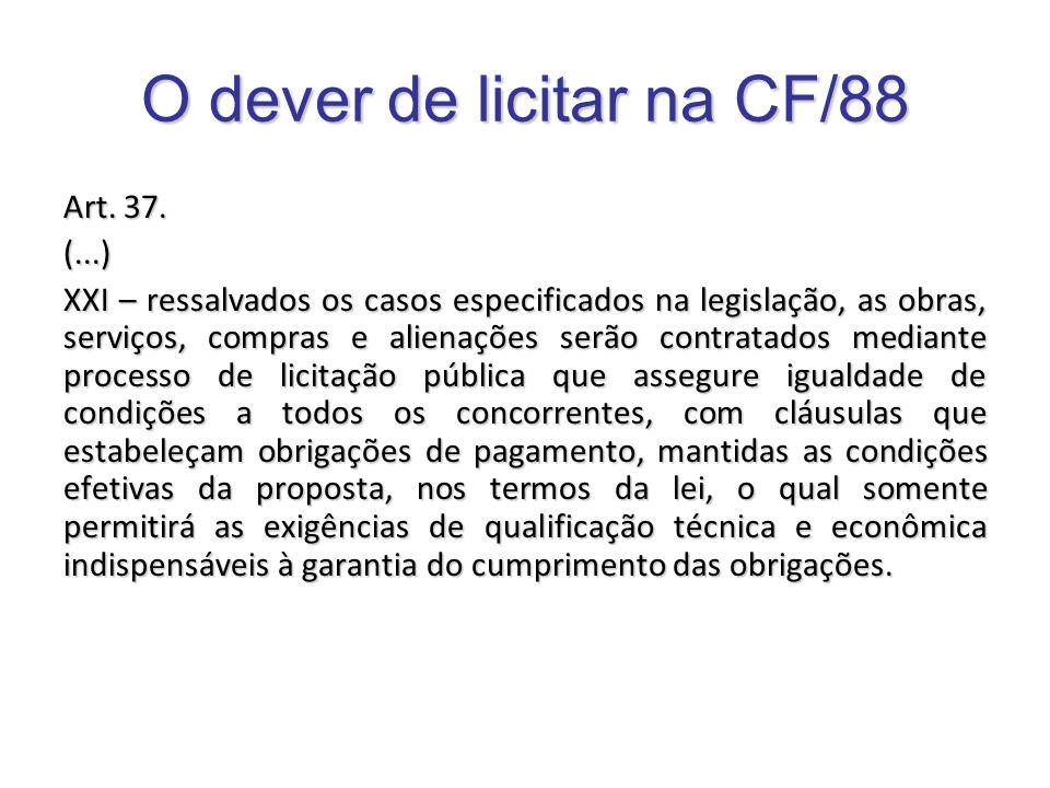 O dever de licitar na CF/88 Art. 37. (...) XXI – ressalvados os casos especificados na legislação, as obras, serviços, compras e alienações serão cont