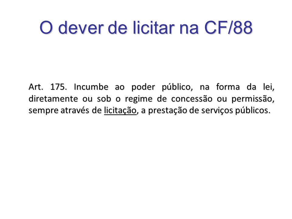 O dever de licitar na CF/88 Art. 175. Incumbe ao poder público, na forma da lei, diretamente ou sob o regime de concessão ou permissão, sempre através