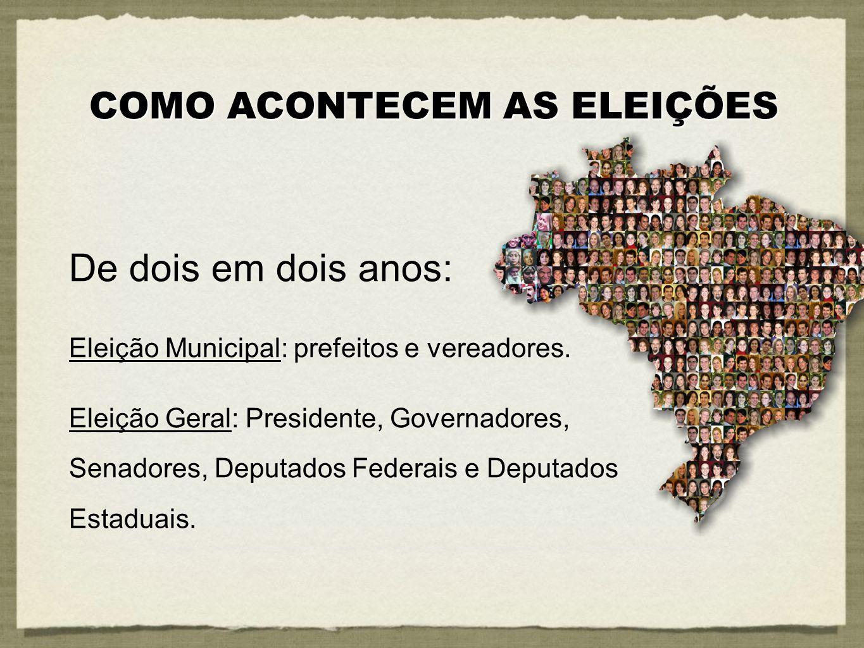De dois em dois anos: Eleição Municipal: prefeitos e vereadores. Eleição Geral: Presidente, Governadores, Senadores, Deputados Federais e Deputados Es