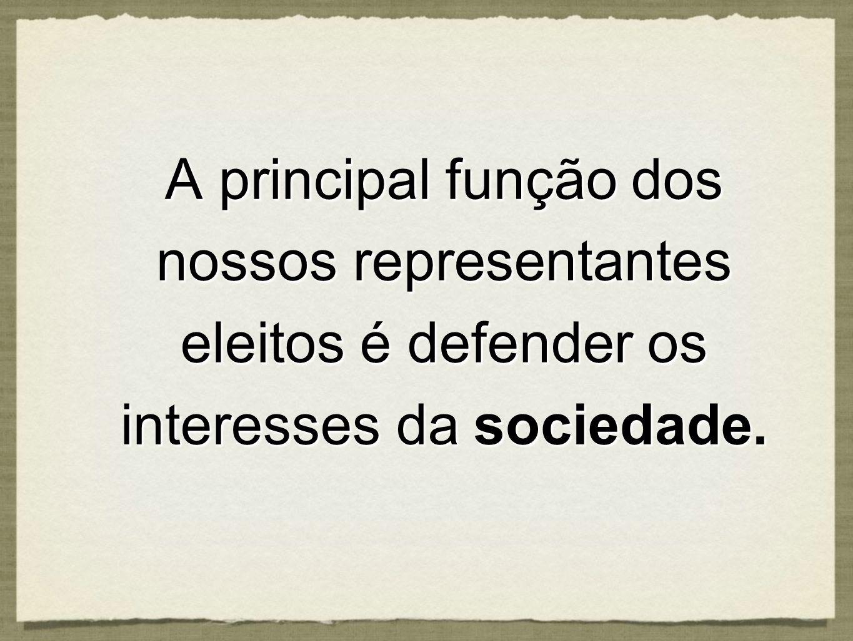 A principal função dos nossos representantes eleitos é defender os interesses da sociedade.