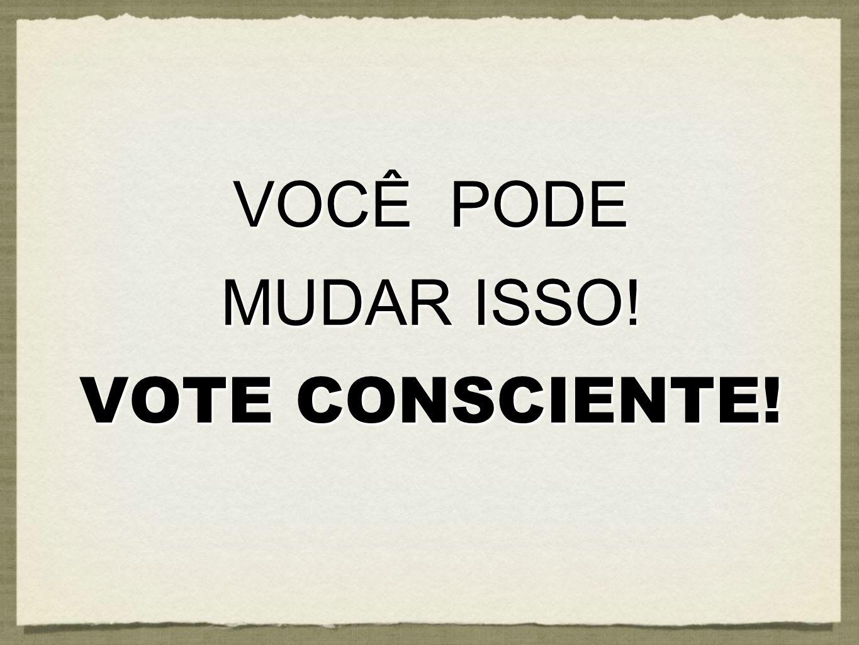 VOCÊ PODE MUDAR ISSO! VOTE CONSCIENTE! VOCÊ PODE MUDAR ISSO! VOTE CONSCIENTE!