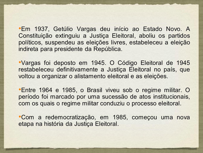 Em 1937, Getúlio Vargas deu início ao Estado Novo. A Constituição extinguiu a Justiça Eleitoral, aboliu os partidos políticos, suspendeu as eleições l