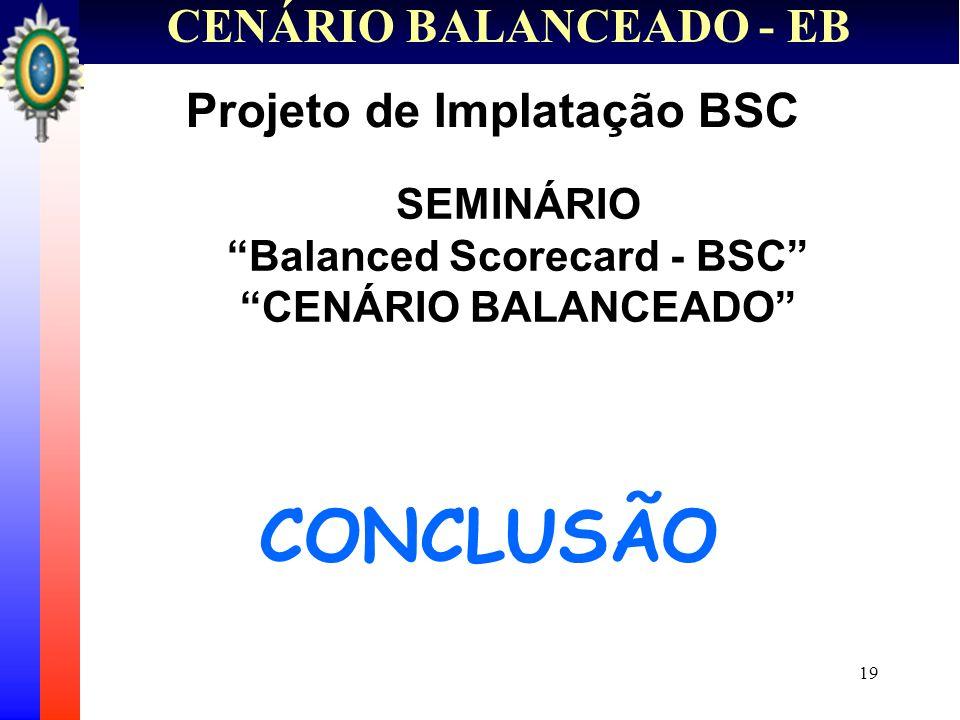 19 CENÁRIO BALANCEADO - EB CONCLUSÃO Projeto de Implatação BSC SEMINÁRIO Balanced Scorecard - BSC CENÁRIO BALANCEADO
