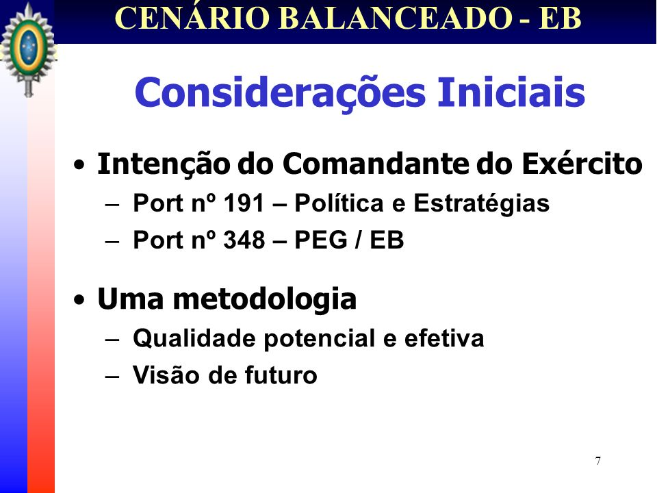 7 CENÁRIO BALANCEADO - EB Considerações Iniciais Intenção do Comandante do Exército – Port nº 191 – Política e Estratégias – Port nº 348 – PEG / EB Um