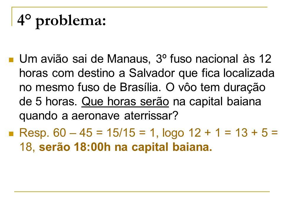 4° problema: Um avião sai de Manaus, 3º fuso nacional às 12 horas com destino a Salvador que fica localizada no mesmo fuso de Brasília. O vôo tem dura