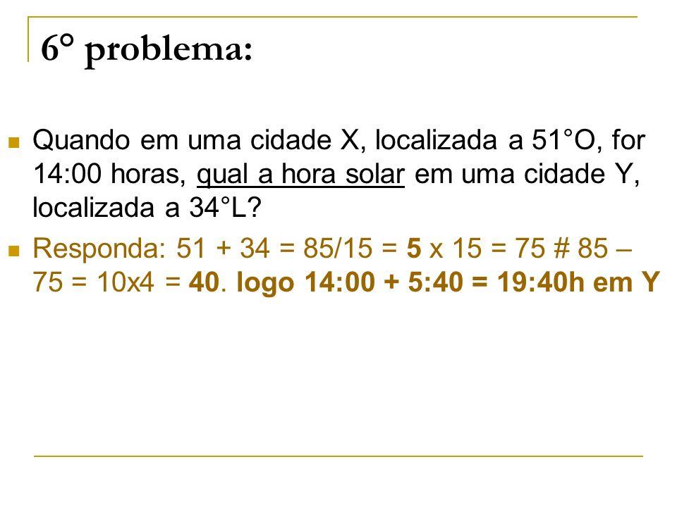 6° problema: Quando em uma cidade X, localizada a 51°O, for 14:00 horas, qual a hora solar em uma cidade Y, localizada a 34°L? Responda: 51 + 34 = 85/